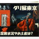 ダリ展東京の混雑状況やアクセスは?グッズやねらい目時間について!