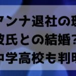 須田アンナ退社の理由は熱愛彼氏との結婚?出身中学高校も判明!
