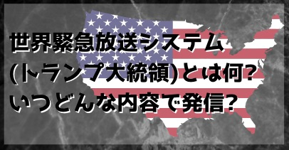 世界緊急放送システム_トランプ大統領_とは何_いつどんな内容で発信_