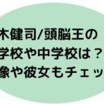 上木健司/頭脳王の小学校や中学校は?画像や彼女もチェック!