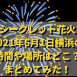 シークレット花火2021年6月1日横浜18区の時間や場所はどこ?まとめてみた!