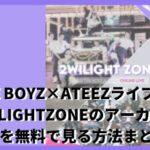 THE BOYZ×ATEEZオンラインライブ2WILIGHTZONEのアーカイブ動画を無料で見る方法まとめ!