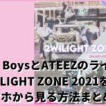 The BoysとATEEZのライブ2WILIGHTZONE2021をスマホから見る方法まとめ!