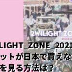2WILIGHTZONE2021チケットが日本で買えない?動画を見る方法は?